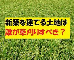 新築を建てる土地の草刈りは誰がするべき?売り主?買い主?それともハウスメーカー?